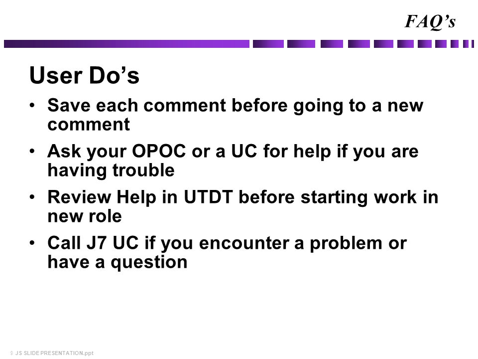 9 JS SLIDE PRESENTATION.ppt User Do's Save each comment before going to a new comment Ask your OPOC or a UC for help if you are having trouble Review Help in UTDT before starting work in new role Call J7 UC if you encounter a problem or have a question FAQ's