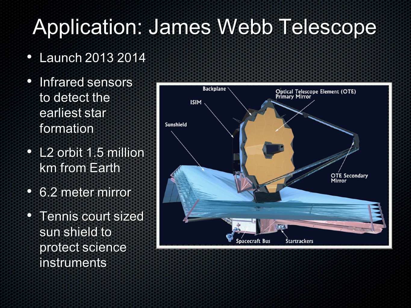 Application: James Webb Telescope Application: James Webb Telescope Launch 2013 2014 Launch 2013 2014 Infrared sensors to detect the earliest star formation Infrared sensors to detect the earliest star formation L2 orbit 1.5 million km from Earth L2 orbit 1.5 million km from Earth 6.2 meter mirror 6.2 meter mirror Tennis court sized sun shield to protect science instruments Tennis court sized sun shield to protect science instruments