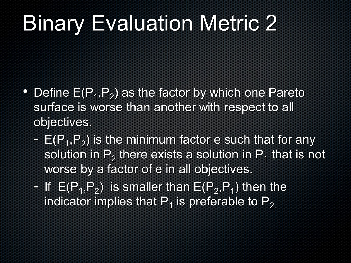 Binary Evaluation Metric 2 Define E(P 1,P 2 ) as the factor by which one Pareto surface is worse than another with respect to all objectives.