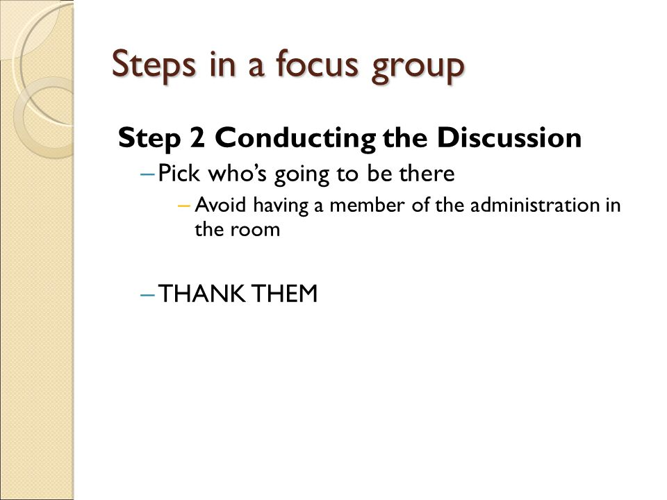 Steps in a focus group Step 2 Conducting the Discussion – Pick who's going to be there – Avoid having a member of the administration in the room – THANK THEM