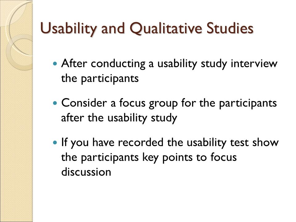 Usability and Qualitative Studies After conducting a usability study interview the participants Consider a focus group for the participants after the usability study If you have recorded the usability test show the participants key points to focus discussion