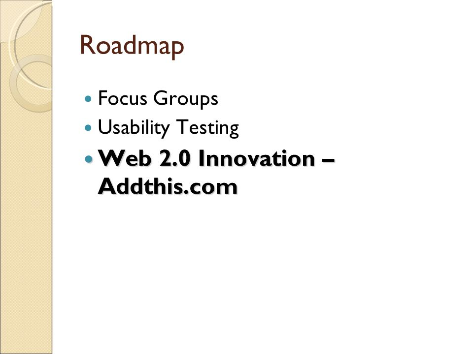 Roadmap Focus Groups Usability Testing Web 2.0 Innovation – Addthis.com Web 2.0 Innovation – Addthis.com