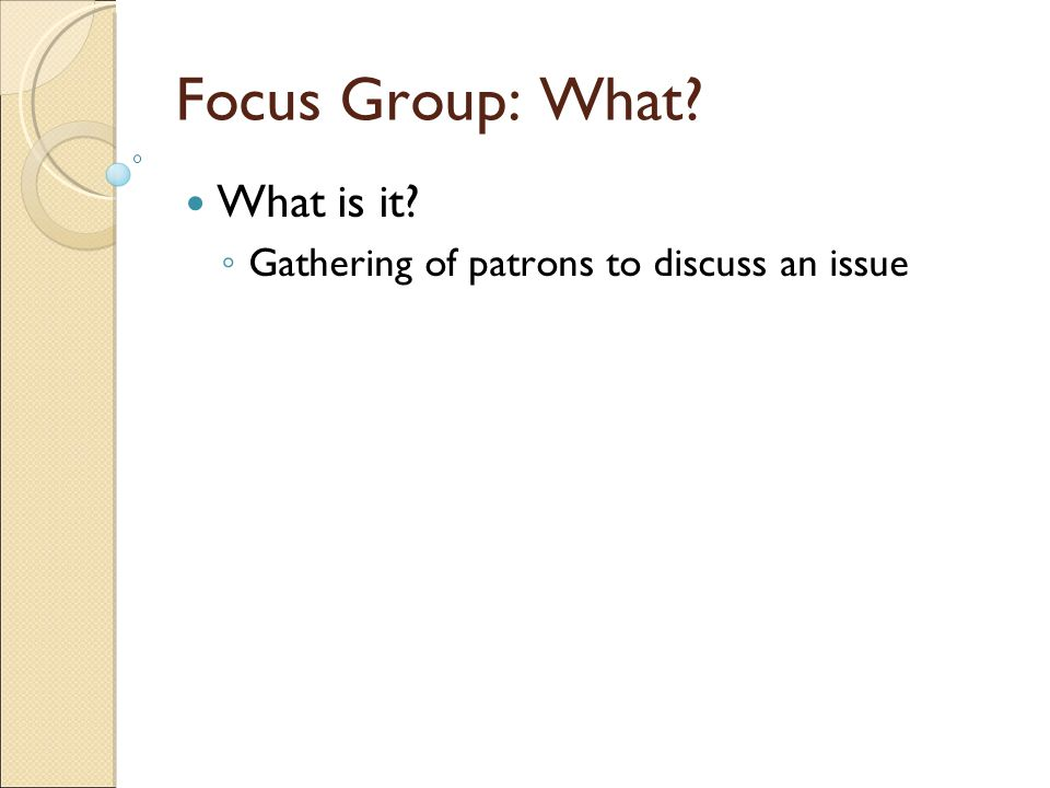 Focus Group: What What is it ◦ Gathering of patrons to discuss an issue