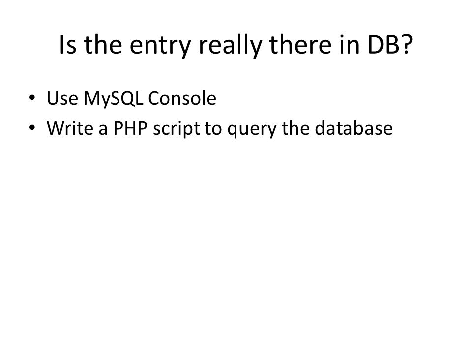 Is the entry really there in DB Use MySQL Console Write a PHP script to query the database
