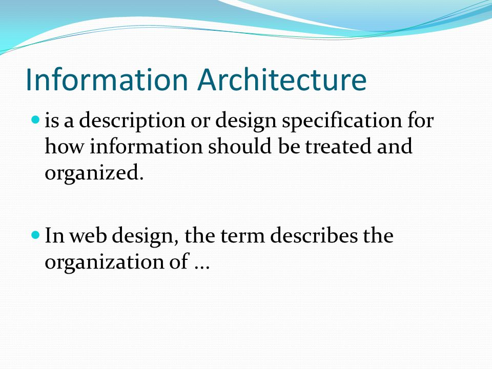 Information Architecture is a description or design specification for how information should be treated and organized.