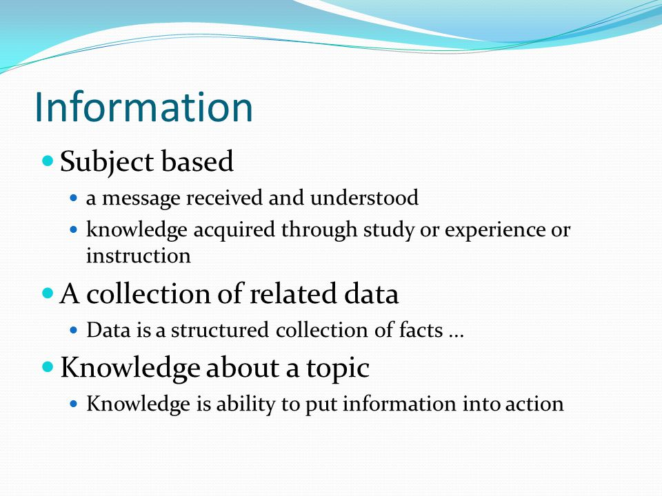Information Subject based a message received and understood knowledge acquired through study or experience or instruction A collection of related data Data is a structured collection of facts...