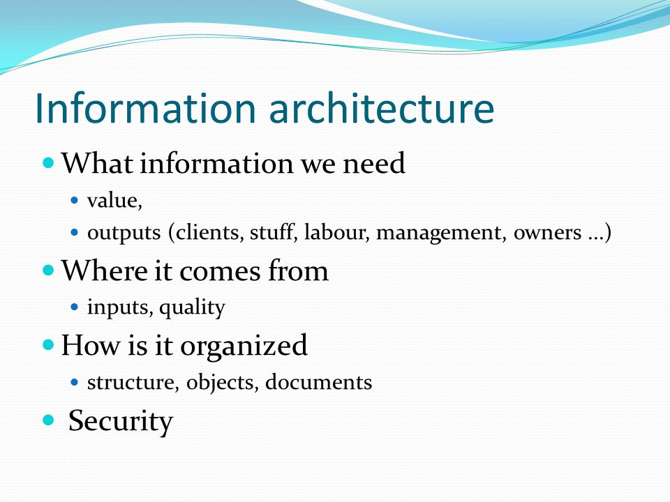 Information architecture What information we need value, outputs (clients, stuff, labour, management, owners...) Where it comes from inputs, quality How is it organized structure, objects, documents Security