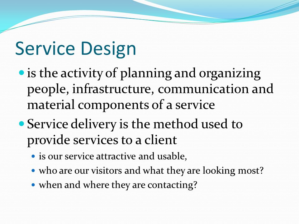 Service Design is the activity of planning and organizing people, infrastructure, communication and material components of a service Service delivery is the method used to provide services to a client is our service attractive and usable, who are our visitors and what they are looking most.
