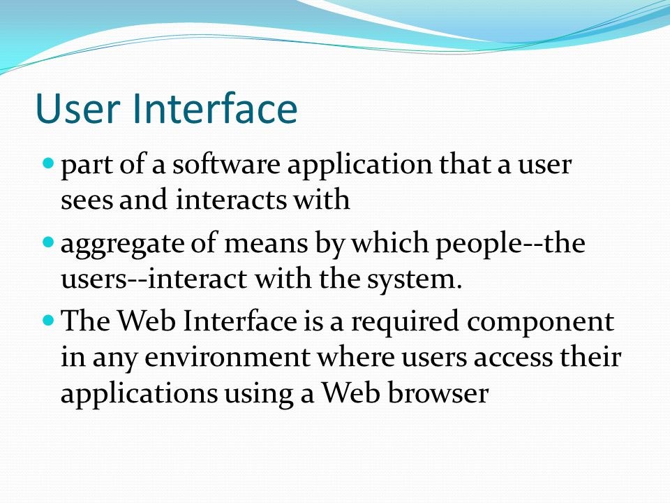 User Interface part of a software application that a user sees and interacts with aggregate of means by which people--the users--interact with the system.