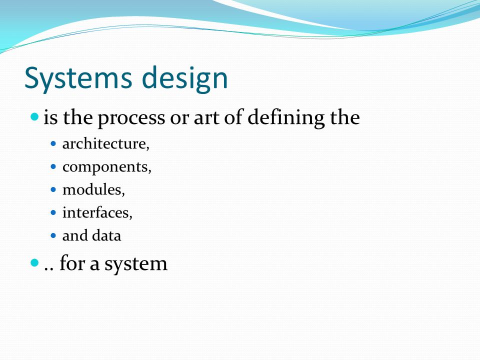 Systems design is the process or art of defining the architecture, components, modules, interfaces, and data..