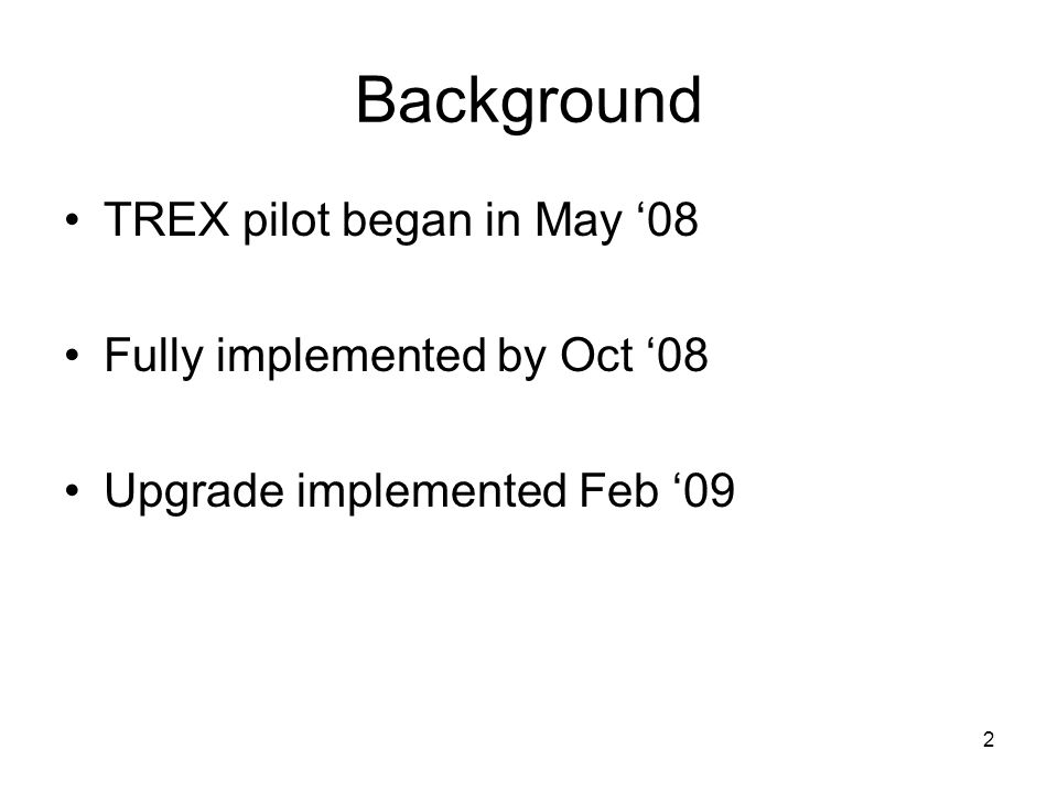 2 Background TREX pilot began in May '08 Fully implemented by Oct '08 Upgrade implemented Feb '09