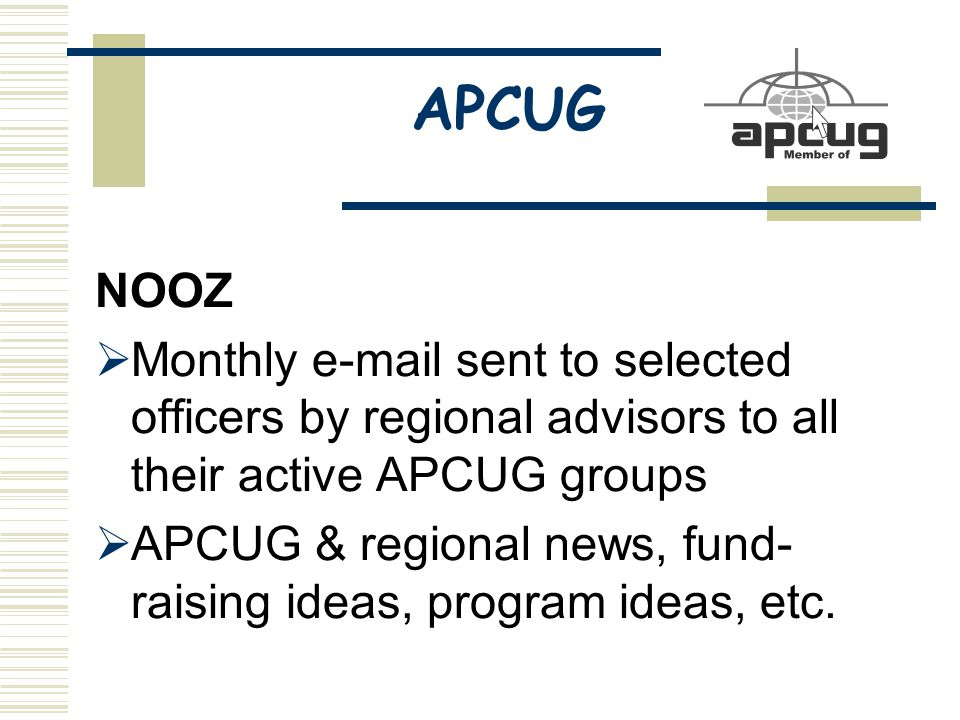 APCUG NOOZ  Monthly e-mail sent to selected officers by regional advisors to all their active APCUG groups  APCUG & regional news, fund- raising ideas, program ideas, etc.