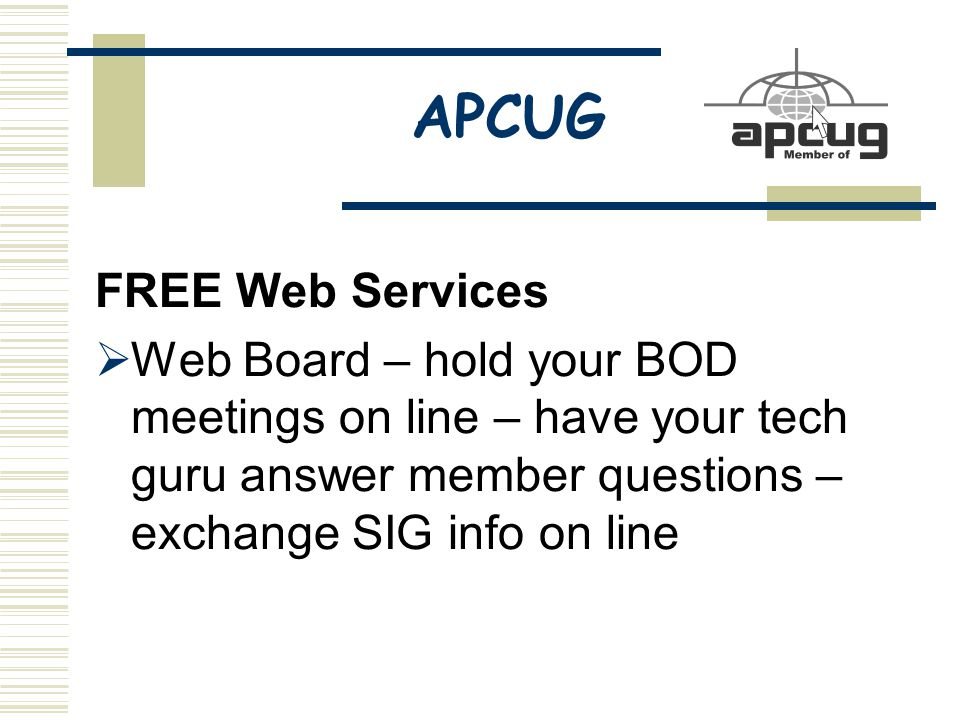APCUG FREE Web Services  Web Board – hold your BOD meetings on line – have your tech guru answer member questions – exchange SIG info on line