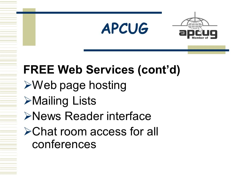 APCUG FREE Web Services (cont'd)  Web page hosting  Mailing Lists  News Reader interface  Chat room access for all conferences