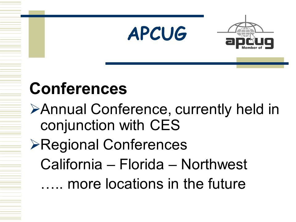 APCUG Conferences  Annual Conference, currently held in conjunction with CES  Regional Conferences California – Florida – Northwest …..