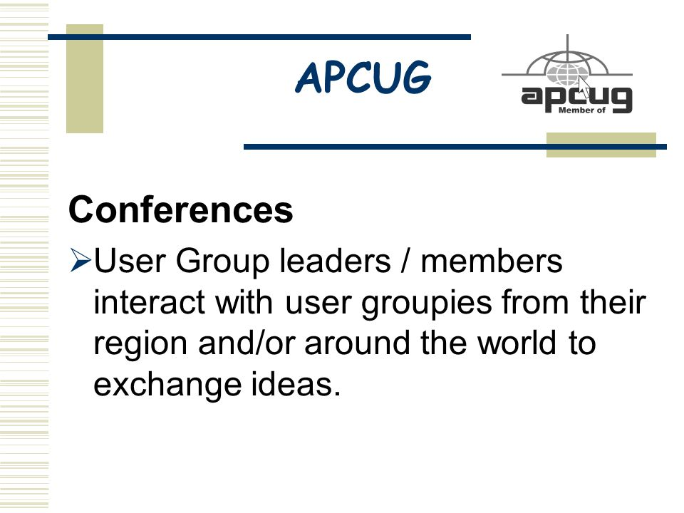 APCUG Conferences  User Group leaders / members interact with user groupies from their region and/or around the world to exchange ideas.