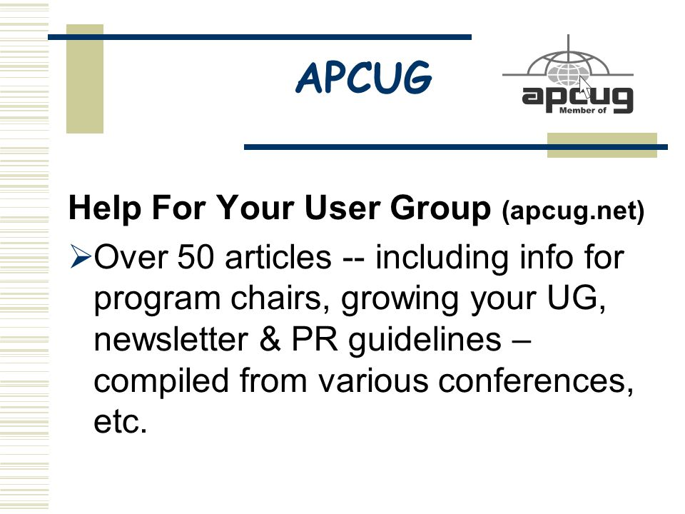 APCUG Help For Your User Group (apcug.net)  Over 50 articles -- including info for program chairs, growing your UG, newsletter & PR guidelines – compiled from various conferences, etc.