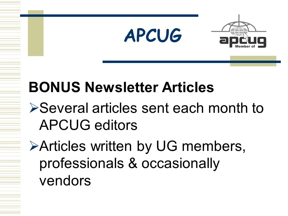 APCUG BONUS Newsletter Articles  Several articles sent each month to APCUG editors  Articles written by UG members, professionals & occasionally vendors