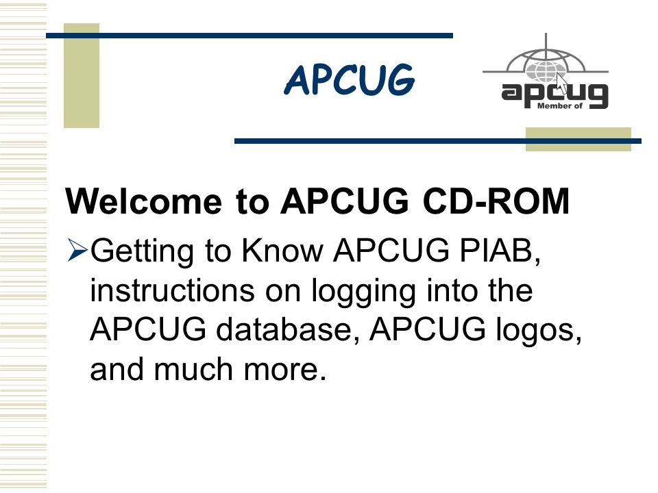APCUG Welcome to APCUG CD-ROM  Getting to Know APCUG PIAB, instructions on logging into the APCUG database, APCUG logos, and much more.