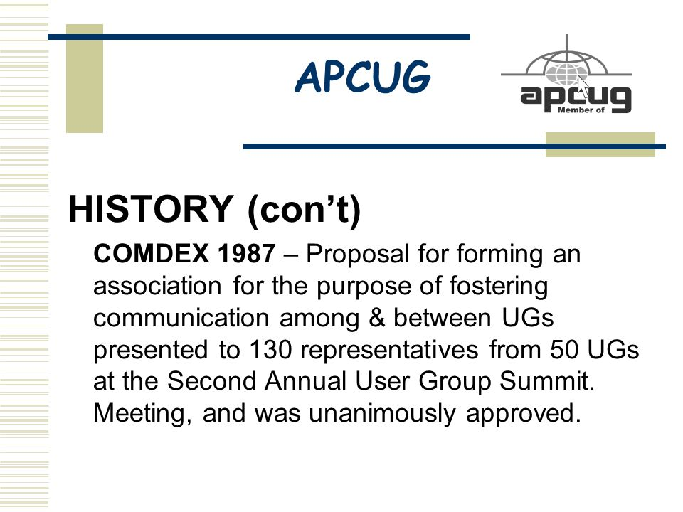 APCUG HISTORY (con't) COMDEX 1987 – Proposal for forming an association for the purpose of fostering communication among & between UGs presented to 130 representatives from 50 UGs at the Second Annual User Group Summit.