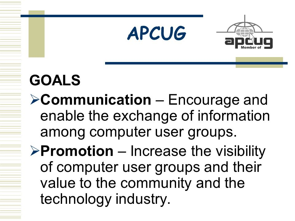 APCUG GOALS  Communication – Encourage and enable the exchange of information among computer user groups.