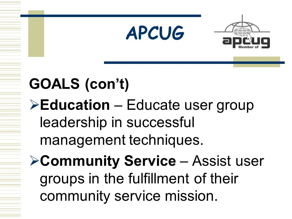 APCUG GOALS (con't)  Education – Educate user group leadership in successful management techniques.