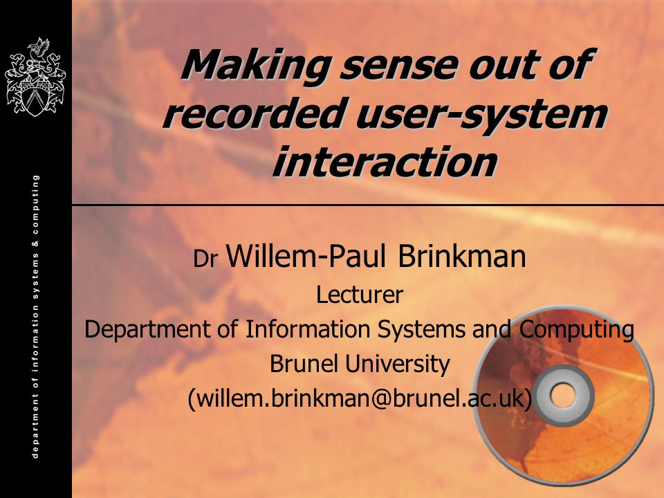 Making sense out of recorded user-system interaction Dr Willem-Paul Brinkman Lecturer Department of Information Systems and Computing Brunel University (willem.brinkman@brunel.ac.uk)