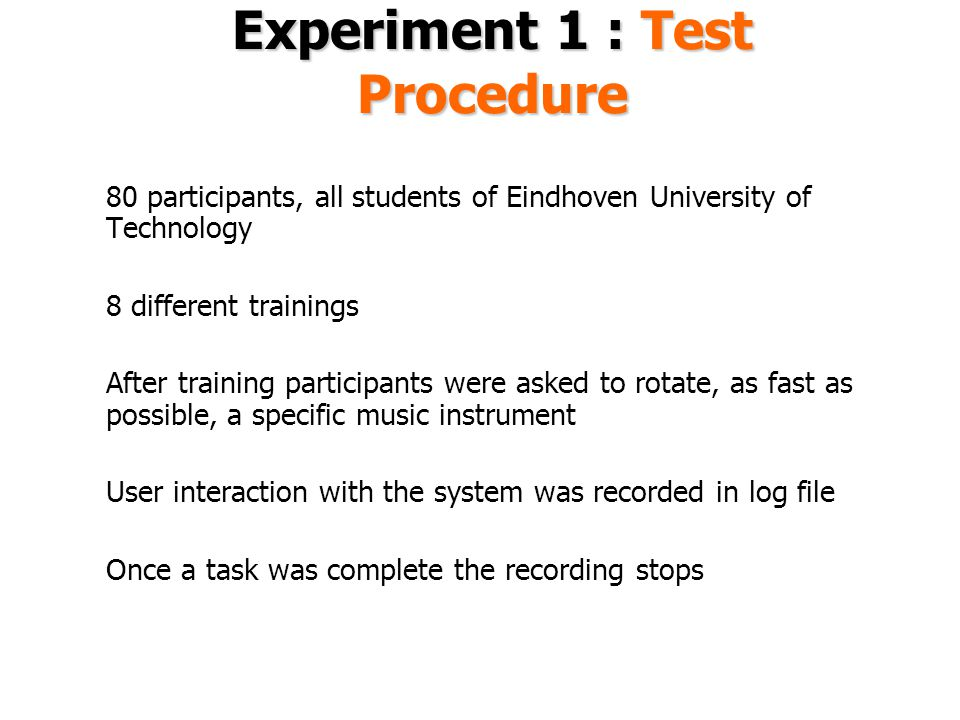 Experiment 1 : Test Procedure 80 participants, all students of Eindhoven University of Technology 8 different trainings After training participants were asked to rotate, as fast as possible, a specific music instrument User interaction with the system was recorded in log file Once a task was complete the recording stops