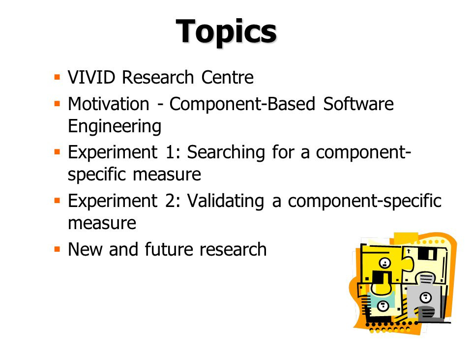 Topics  VIVID Research Centre  Motivation - Component-Based Software Engineering  Experiment 1: Searching for a component- specific measure  Experiment 2: Validating a component-specific measure  New and future research