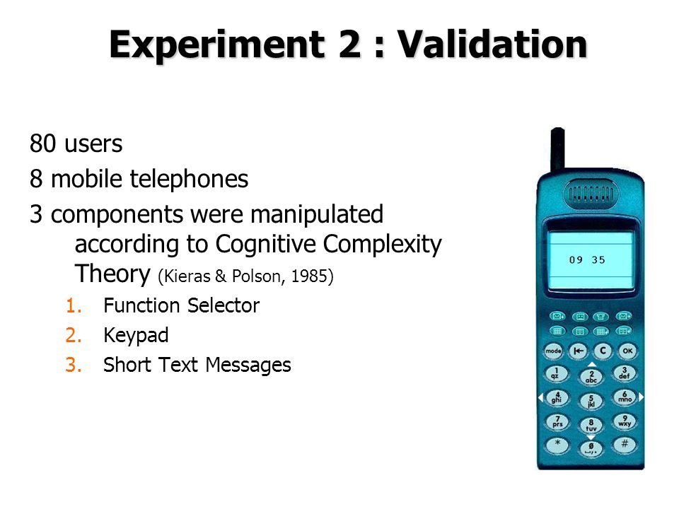 Experiment 2 : Validation 80 users 8 mobile telephones 3 components were manipulated according to Cognitive Complexity Theory (Kieras & Polson, 1985) 1.Function Selector 2.Keypad 3.Short Text Messages