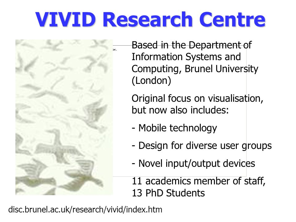 VIVID Research Centre Based in the Department of Information Systems and Computing, Brunel University (London) Original focus on visualisation, but now also includes: - Mobile technology - Design for diverse user groups - Novel input/output devices 11 academics member of staff, 13 PhD Students disc.brunel.ac.uk/research/vivid/index.htm