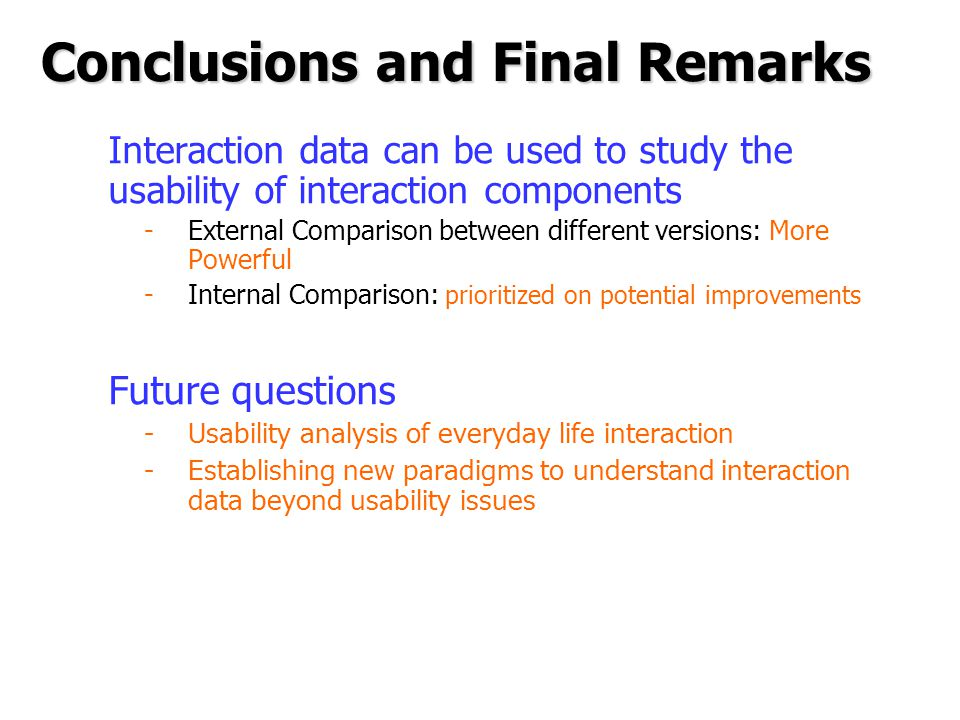 Conclusions and Final Remarks Interaction data can be used to study the usability of interaction components -External Comparison between different versions: More Powerful -Internal Comparison: prioritized on potential improvements Future questions -Usability analysis of everyday life interaction -Establishing new paradigms to understand interaction data beyond usability issues