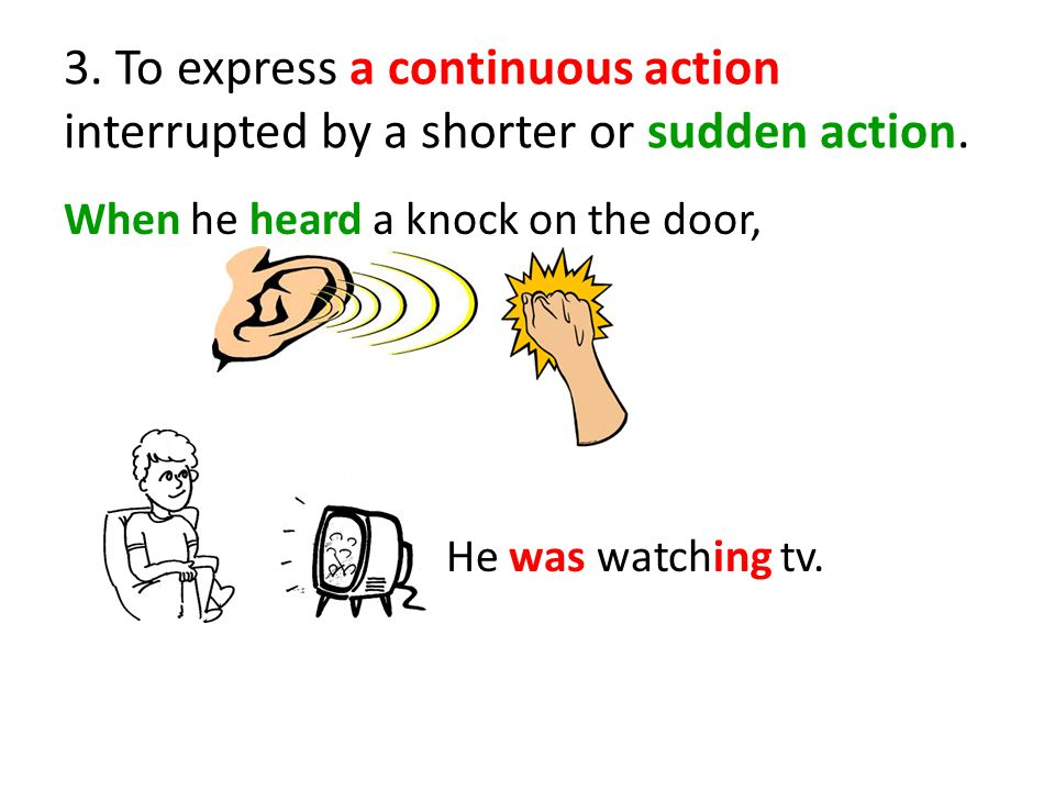 3. To express a continuous action interrupted by a shorter or sudden action.