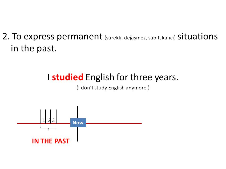 2. To express permanent (sürekli, değişmez, sabit, kalıcı) situations in the past.