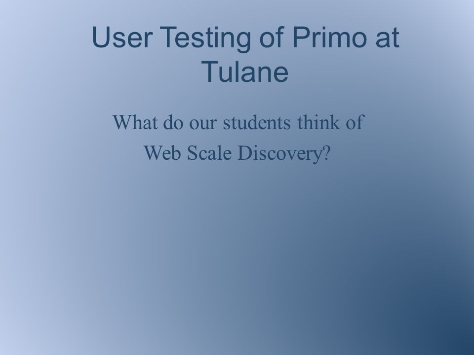 User Testing of Primo at Tulane What do our students think of Web Scale Discovery