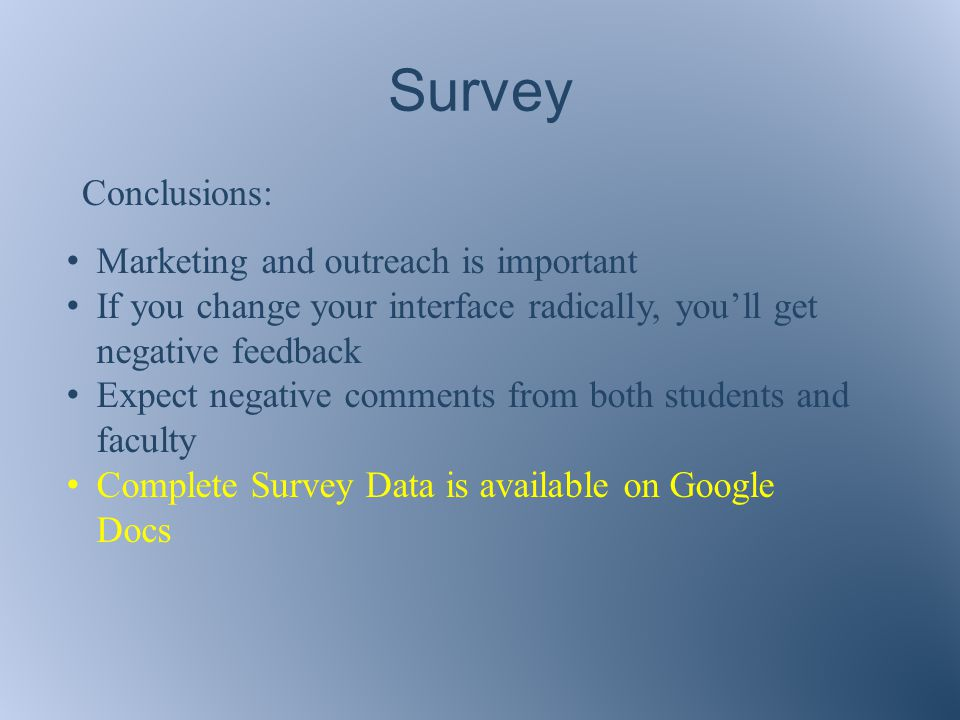 Survey Conclusions: Marketing and outreach is important If you change your interface radically, you'll get negative feedback Expect negative comments from both students and faculty Complete Survey Data is available on Google Docs