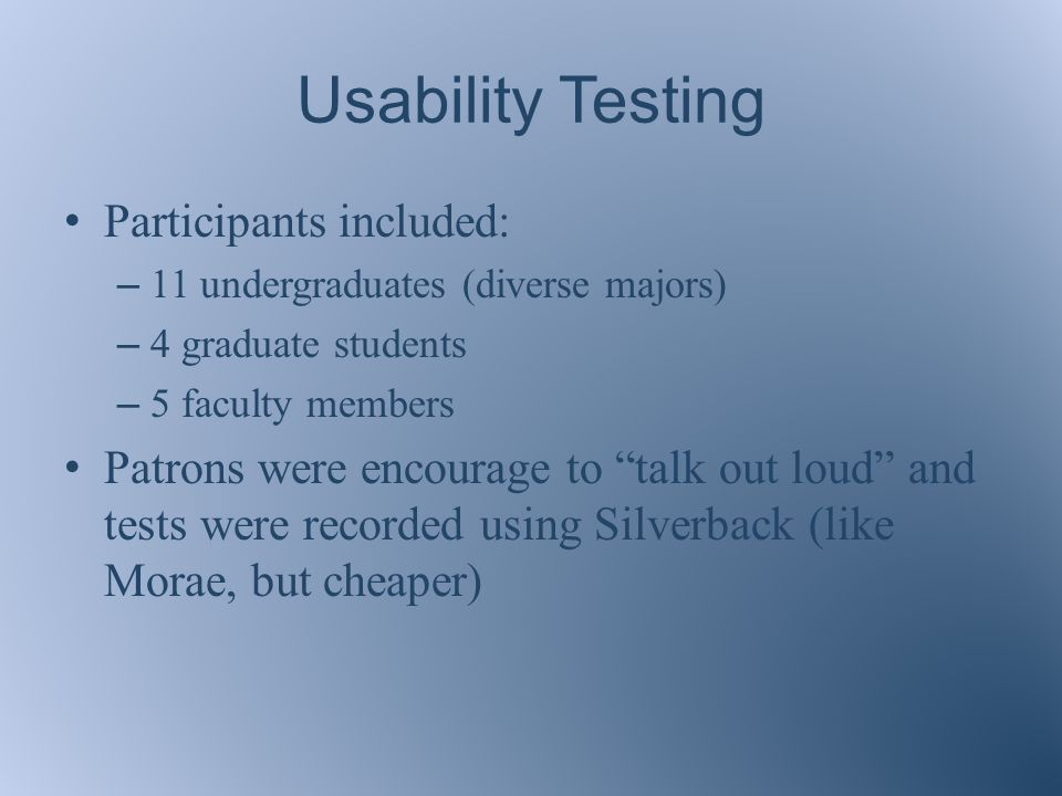 Usability Testing Participants included: – 11 undergraduates (diverse majors) – 4 graduate students – 5 faculty members Patrons were encourage to talk out loud and tests were recorded using Silverback (like Morae, but cheaper)