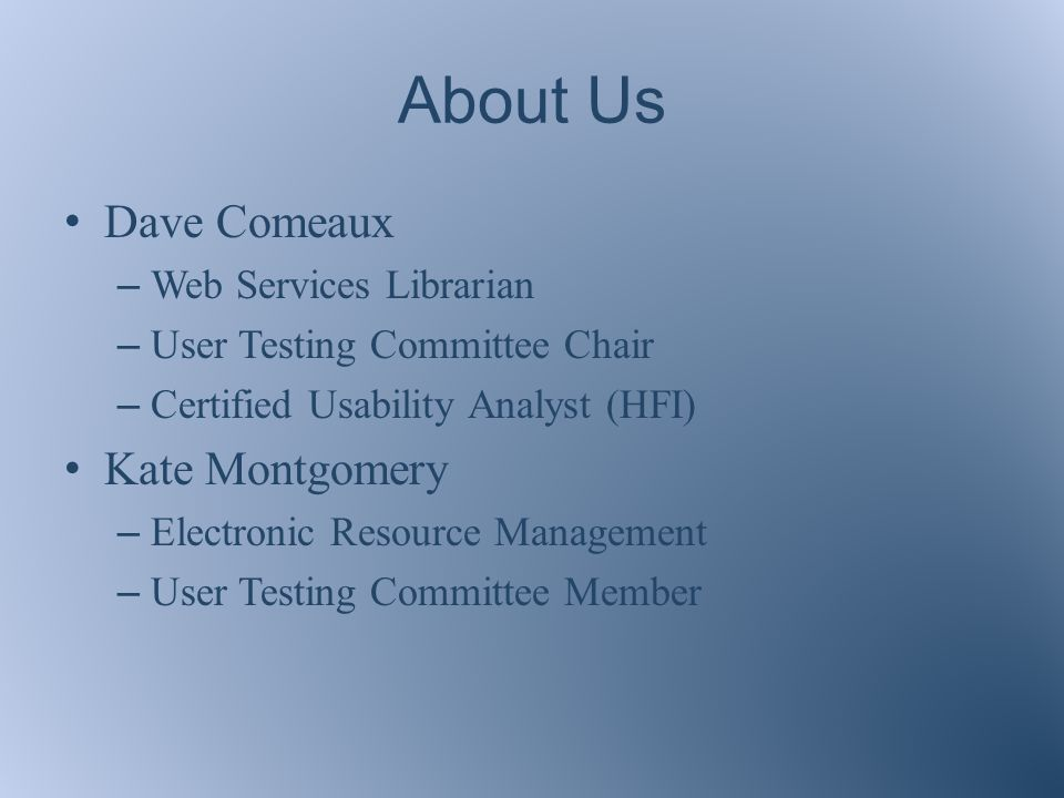 About Us Dave Comeaux – Web Services Librarian – User Testing Committee Chair – Certified Usability Analyst (HFI) Kate Montgomery – Electronic Resource Management – User Testing Committee Member