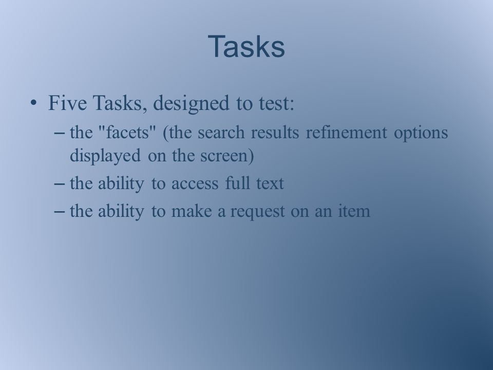 Tasks Five Tasks, designed to test: – the facets (the search results refinement options displayed on the screen) – the ability to access full text – the ability to make a request on an item