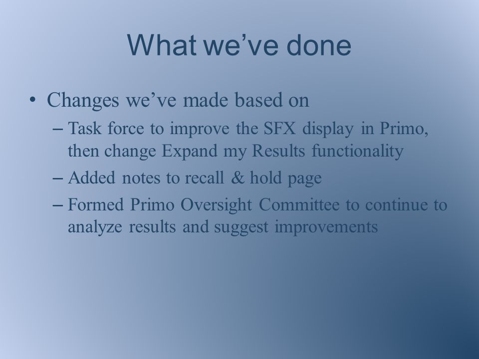 What we've done Changes we've made based on – Task force to improve the SFX display in Primo, then change Expand my Results functionality – Added notes to recall & hold page – Formed Primo Oversight Committee to continue to analyze results and suggest improvements