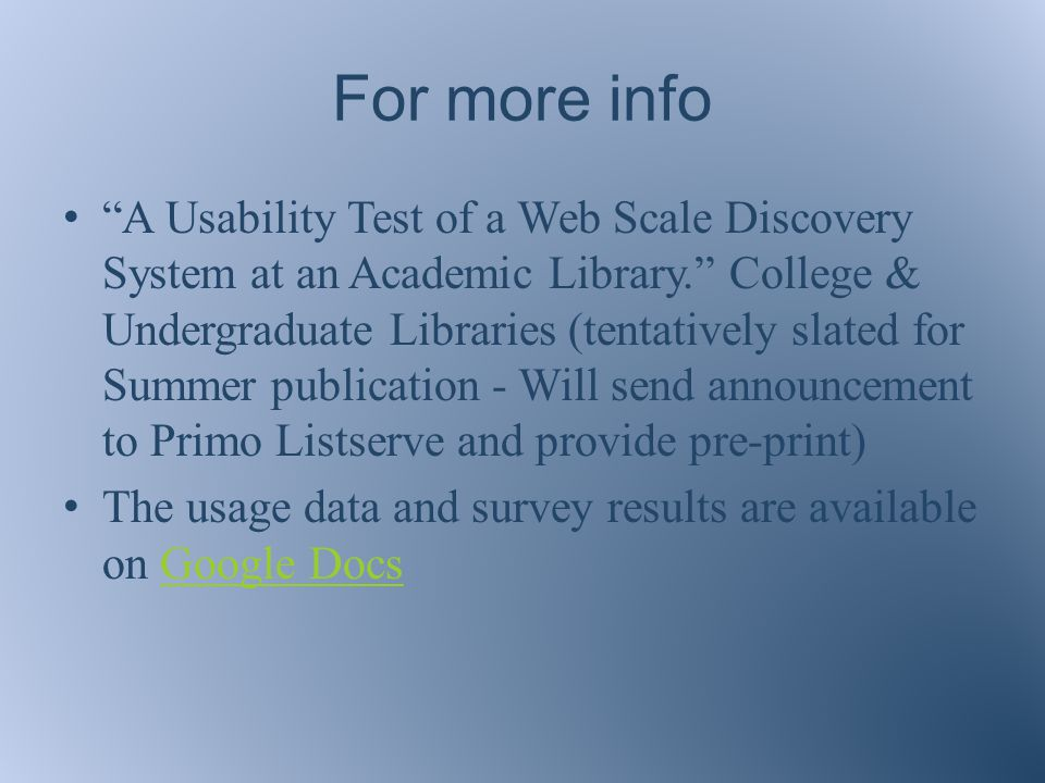 For more info A Usability Test of a Web Scale Discovery System at an Academic Library. College & Undergraduate Libraries (tentatively slated for Summer publication - Will send announcement to Primo Listserve and provide pre-print) The usage data and survey results are available on Google DocsGoogle Docs