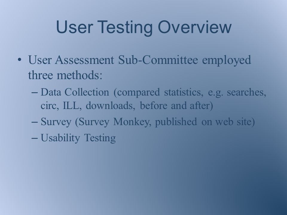 User Testing Overview User Assessment Sub-Committee employed three methods: – Data Collection (compared statistics, e.g.