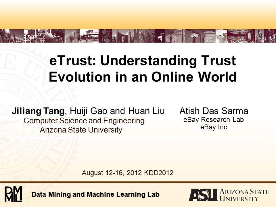 Data Mining and Machine Learning Lab eTrust: Understanding Trust Evolution in an Online World Jiliang Tang, Huiji Gao and Huan Liu Computer Science and Engineering Arizona State University Atish Das Sarma eBay Research Lab eBay Inc.