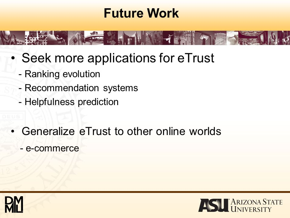 Future Work Seek more applications for eTrust - Ranking evolution - Recommendation systems - Helpfulness prediction Generalize eTrust to other online worlds - e-commerce
