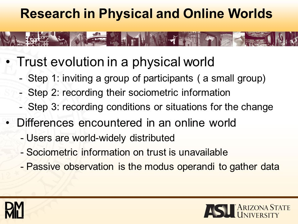 Research in Physical and Online Worlds Trust evolution in a physical world - Step 1: inviting a group of participants ( a small group) - Step 2: recording their sociometric information - Step 3: recording conditions or situations for the change Differences encountered in an online world - Users are world-widely distributed - Sociometric information on trust is unavailable - Passive observation is the modus operandi to gather data