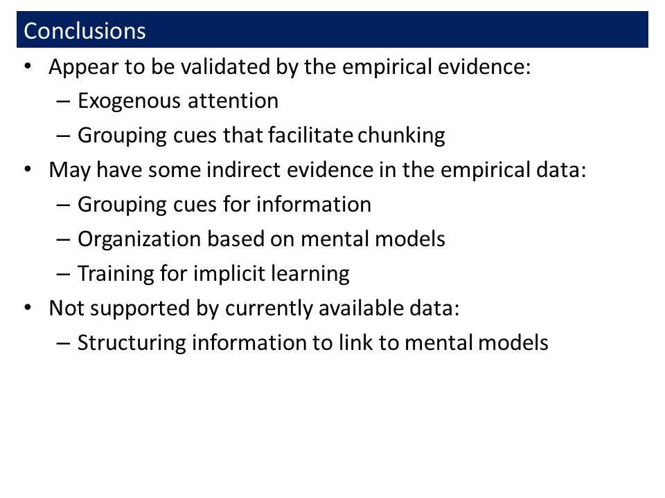Conclusions Appear to be validated by the empirical evidence: – Exogenous attention – Grouping cues that facilitate chunking May have some indirect evidence in the empirical data: – Grouping cues for information – Organization based on mental models – Training for implicit learning Not supported by currently available data: – Structuring information to link to mental models