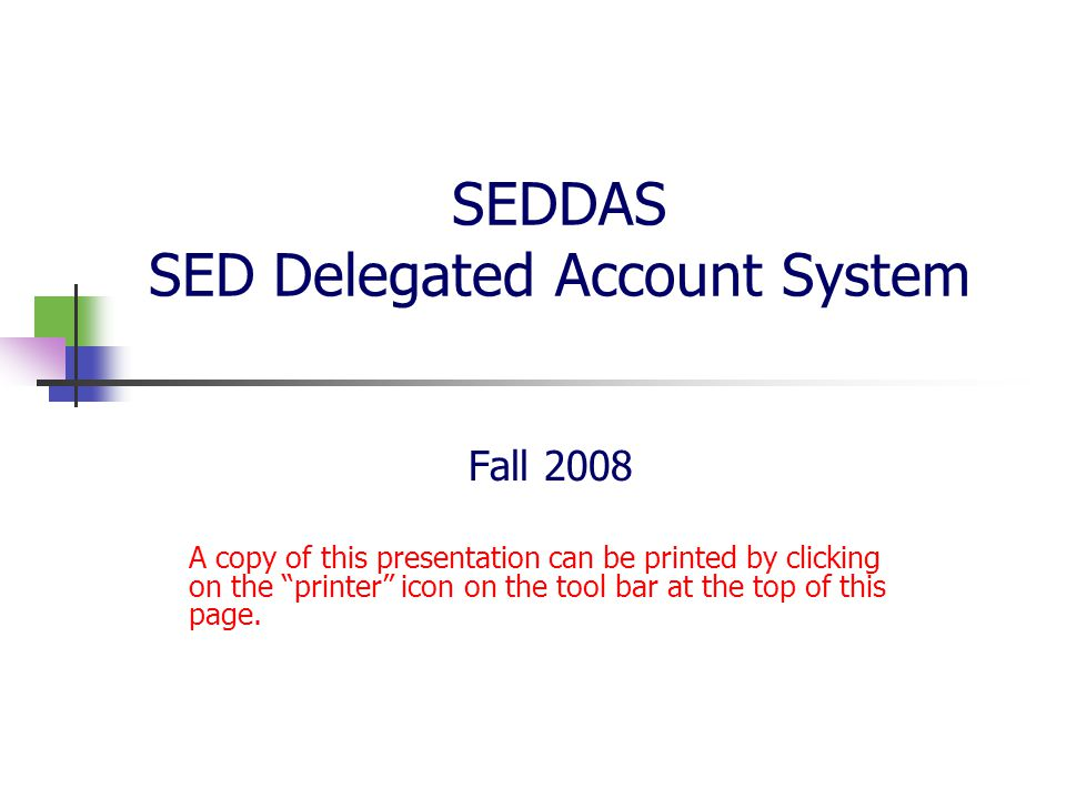 SEDDAS SED Delegated Account System Fall 2008 A copy of this presentation can be printed by clicking on the printer icon on the tool bar at the top of this page.