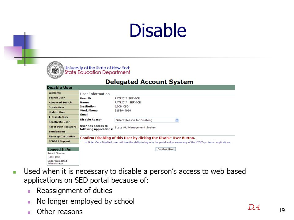 19 Disable Used when it is necessary to disable a person's access to web based applications on SED portal because of: Reassignment of duties No longer employed by school Other reasons DA