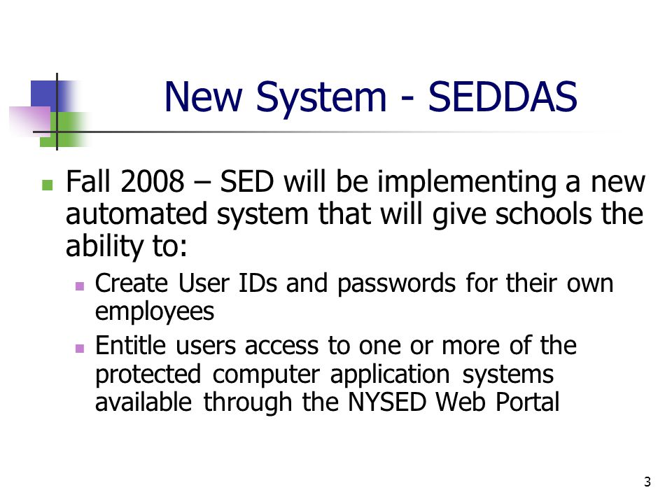 3 New System - SEDDAS Fall 2008 – SED will be implementing a new automated system that will give schools the ability to: Create User IDs and passwords for their own employees Entitle users access to one or more of the protected computer application systems available through the NYSED Web Portal