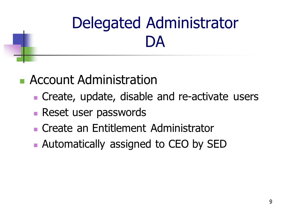 9 Delegated Administrator DA Account Administration Create, update, disable and re-activate users Reset user passwords Create an Entitlement Administrator Automatically assigned to CEO by SED